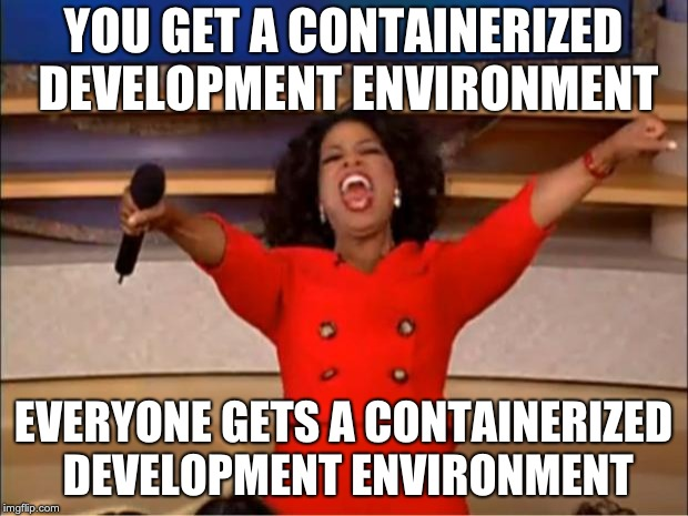 Oprah meme: YOU GET A CONTAINERIZED DEVELOPMENT ENVIRONMENT! EVERYONE GETS A CONTAINERIZED DEVELOPMENT ENVIRONMENT!
